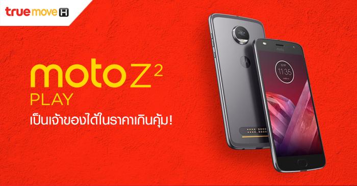 เป็นเจ้าของสมาร์ทโฟน Moto Z2 Play จากทรูมูฟ เอช ในราคาเพียง 10,990 บาท